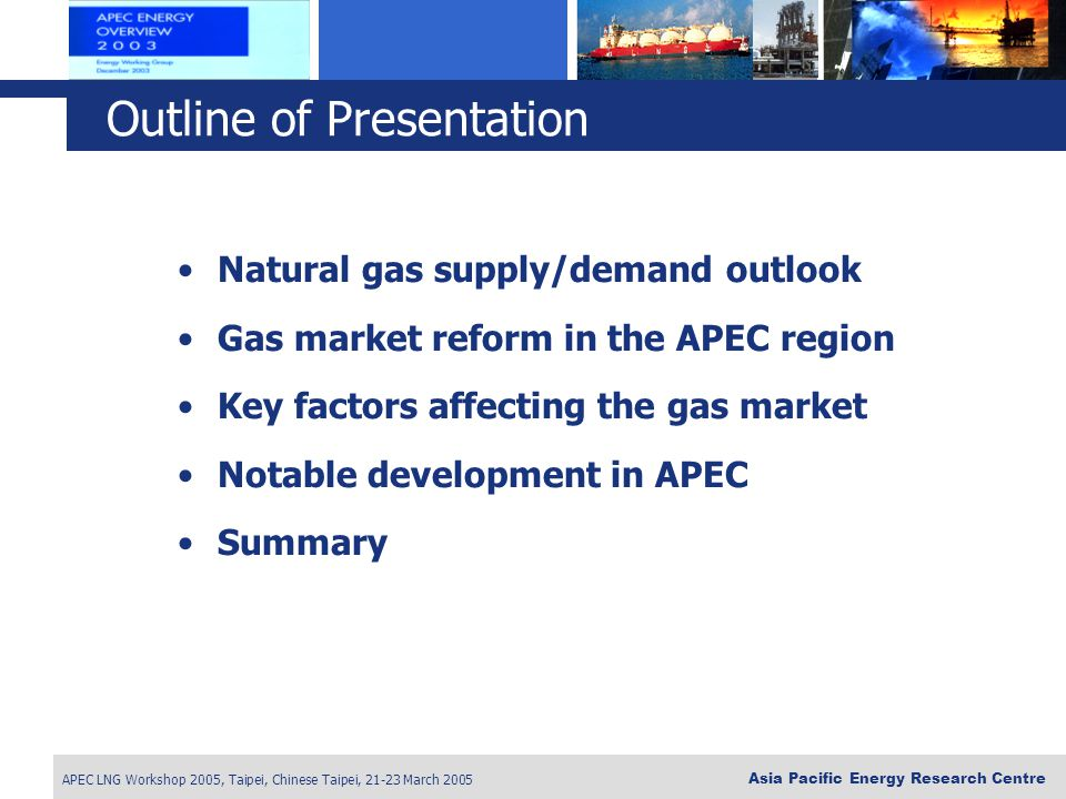 APEC LNG Workshop 2005, Taipei, Chinese Taipei, 21-23 March 2005 Asia Pacific Energy Research Centre Natural gas supply/demand outlook Gas market refo