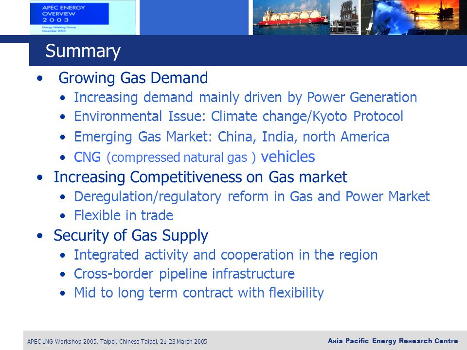 APEC LNG Workshop 2005, Taipei, Chinese Taipei, 21-23 March 2005 Asia Pacific Energy Research Centre Growing Gas Demand Increasing demand mainly driven by Power Generation Environmental Issue: Climate change/Kyoto Protocol Emerging Gas Market: China, India, north America CNG (compressed natural gas ) vehicles Increasing Competitiveness on Gas market Deregulation/regulatory reform in Gas and Power Market Flexible in trade Security of Gas Supply Integrated activity and cooperation in the region Cross-border pipeline infrastructure Mid to long term contract with flexibility Summary