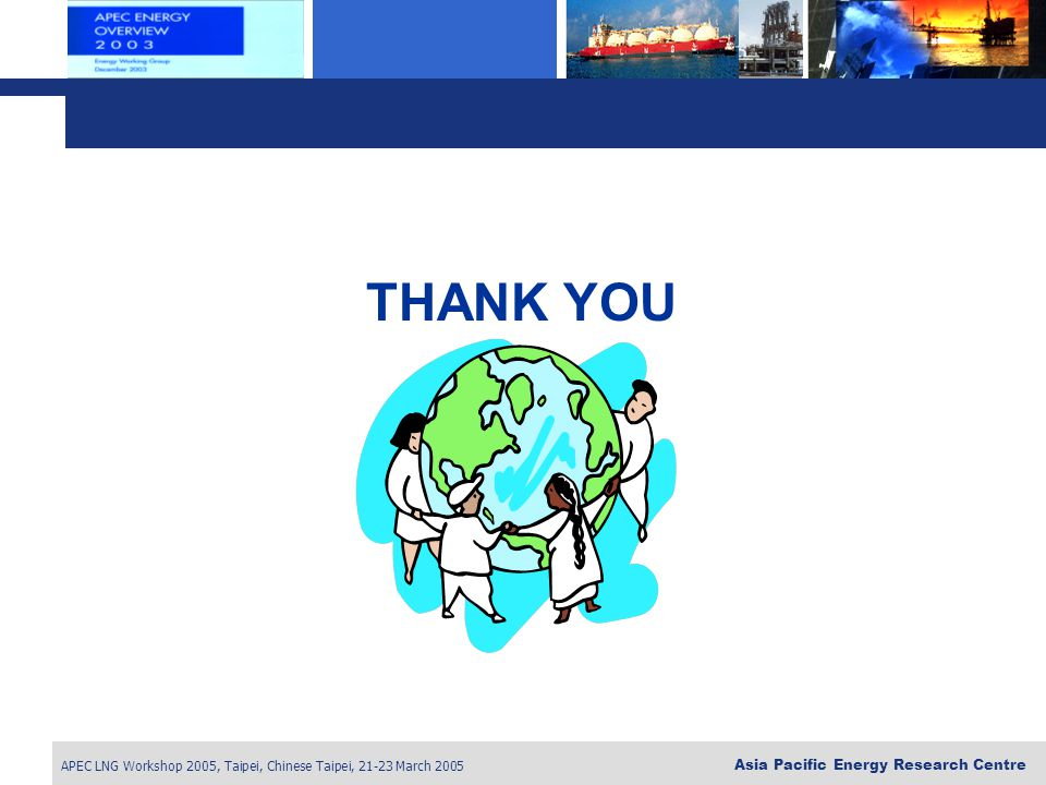 APEC LNG Workshop 2005, Taipei, Chinese Taipei, 21-23 March 2005 Asia Pacific Energy Research Centre THANK YOU
