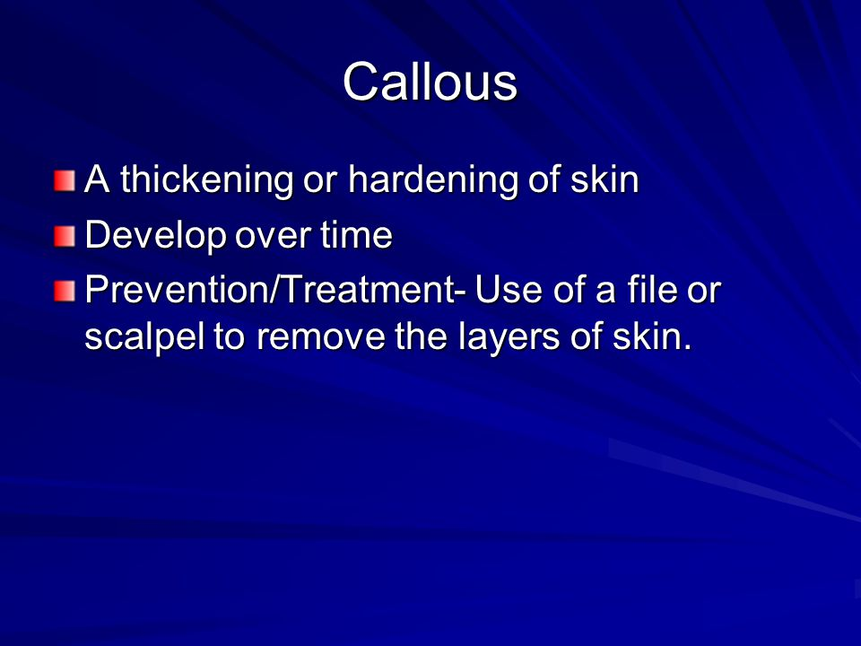 Callous A thickening or hardening of skin Develop over time Prevention/Treatment- Use of a file or scalpel to remove the layers of skin.