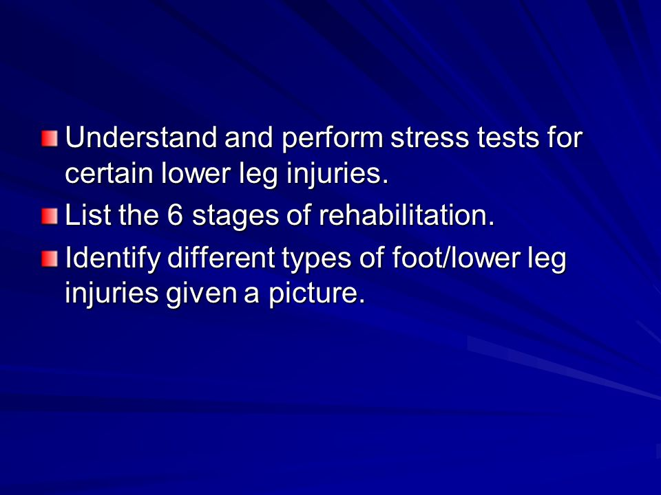 Understand and perform stress tests for certain lower leg injuries. List the 6 stages of rehabilitation. Identify different types of foot/lower leg in