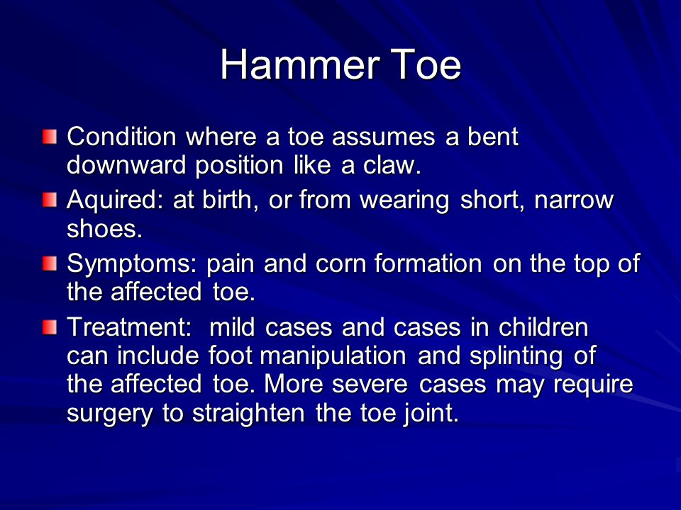 Hammer Toe Condition where a toe assumes a bent downward position like a claw. Aquired: at birth, or from wearing short, narrow shoes. Symptoms: pain