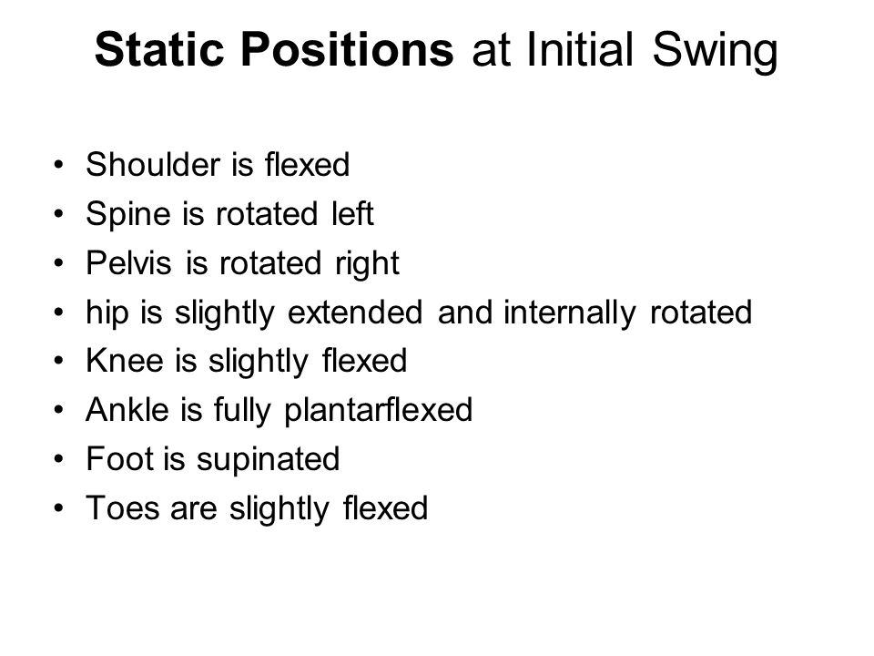 Static Positions at Initial Swing Shoulder is flexed Spine is rotated left Pelvis is rotated right hip is slightly extended and internally rotated Knee is slightly flexed Ankle is fully plantarflexed Foot is supinated Toes are slightly flexed