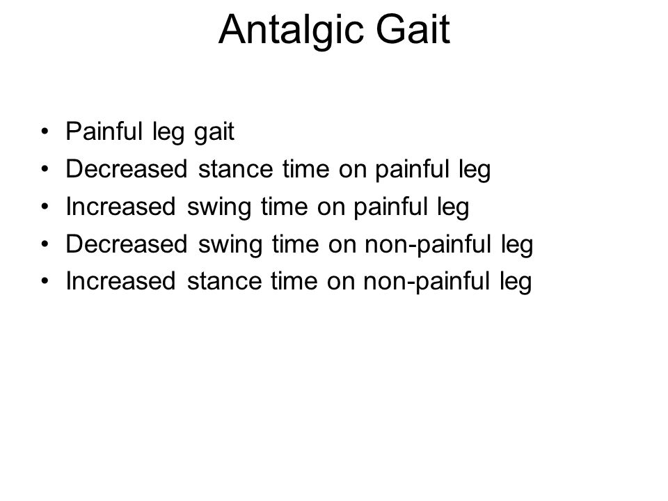 Antalgic Gait Painful leg gait Decreased stance time on painful leg Increased swing time on painful leg Decreased swing time on non-painful leg Increased stance time on non-painful leg