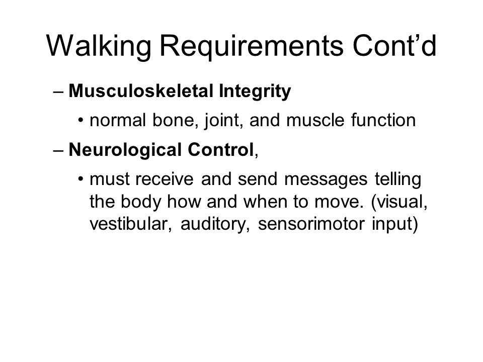 Walking Requirements Cont'd –Musculoskeletal Integrity normal bone, joint, and muscle function –Neurological Control, must receive and send messages telling the body how and when to move.
