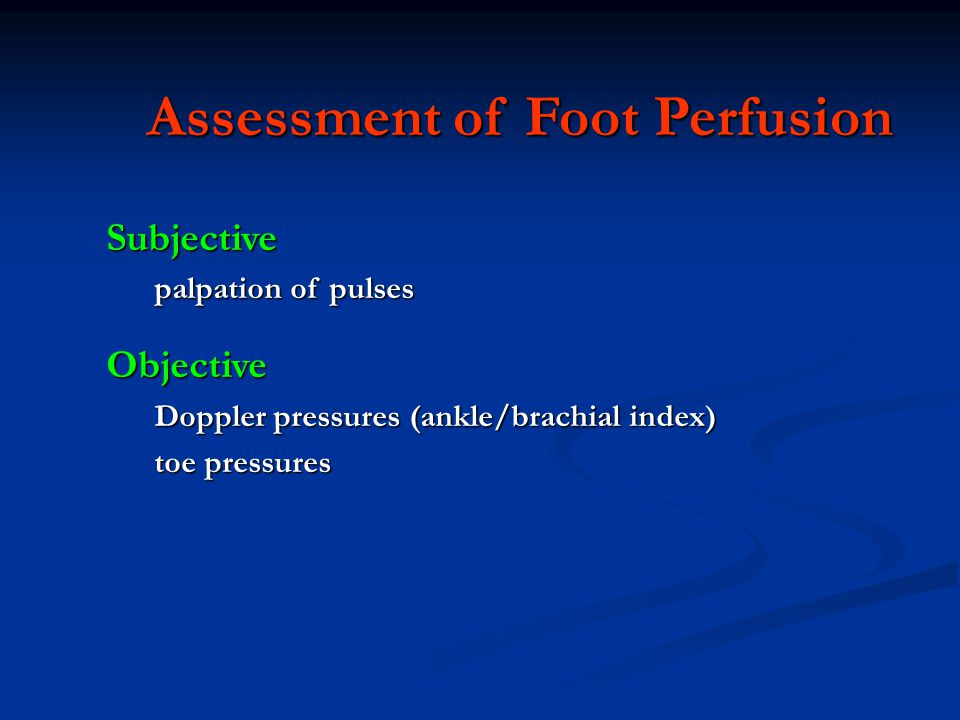 Assessment of Foot Perfusion Subjective palpation of pulses Objective Doppler pressures (ankle/brachial index) toe pressures