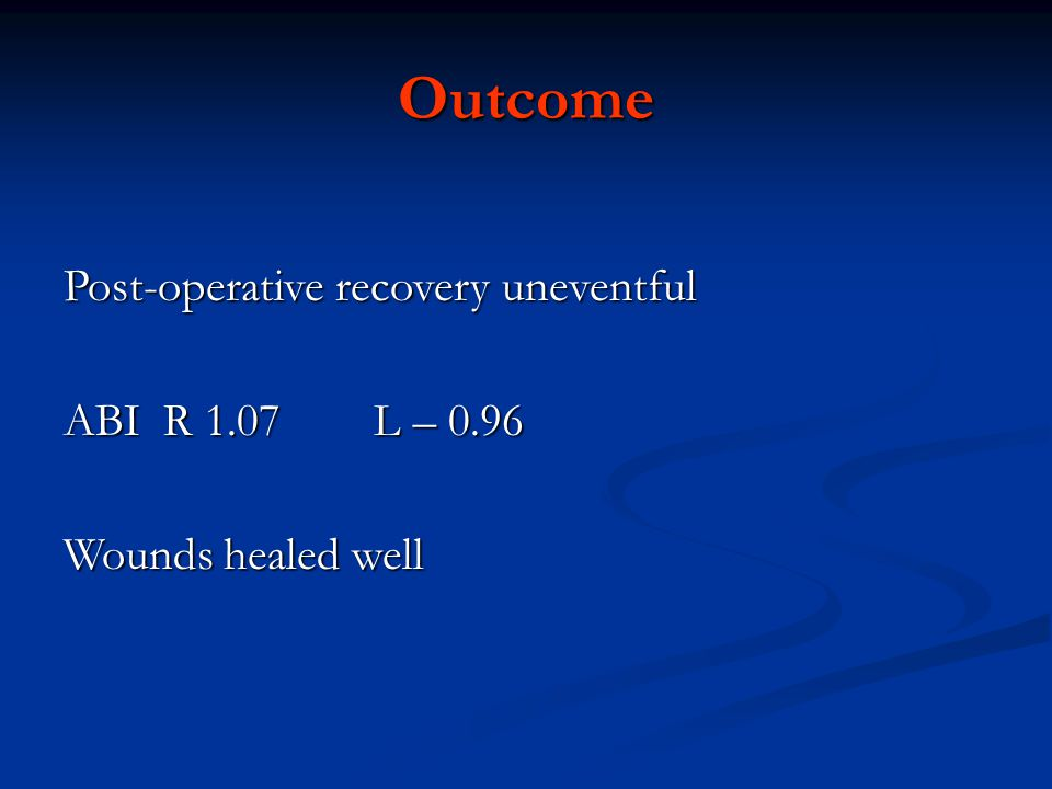 Outcome Post-operative recovery uneventful ABI R 1.07 L – 0.96 Wounds healed well