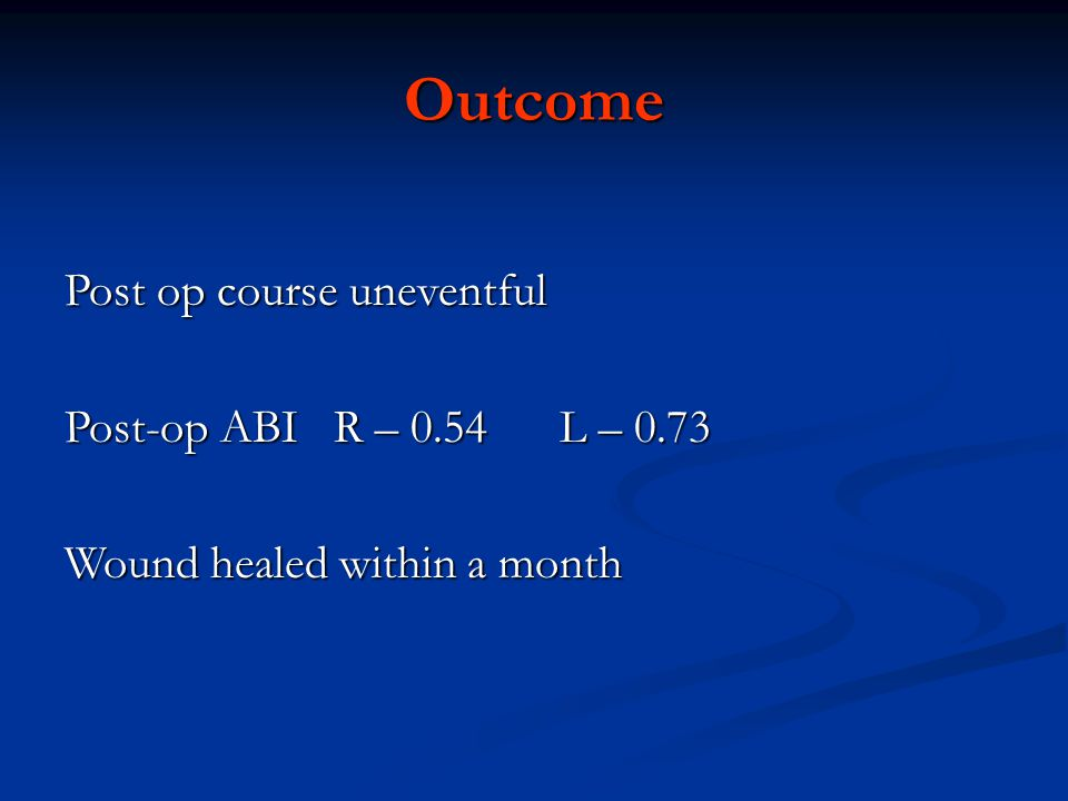 Outcome Post op course uneventful Post-op ABI R – 0.54 L – 0.73 Wound healed within a month