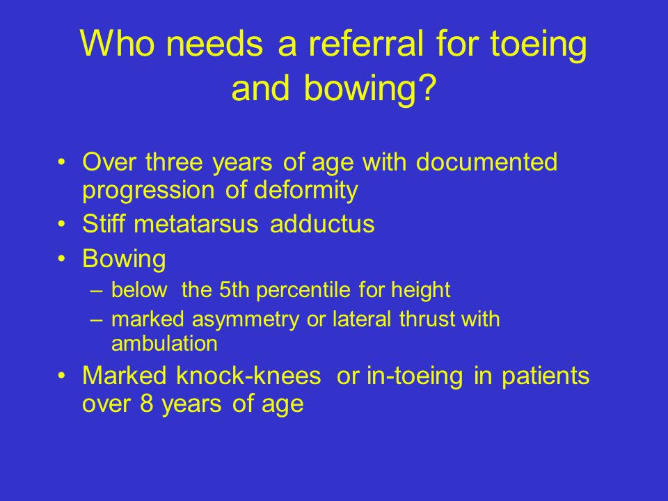 Summary Most toe-ing and bow-ing deformities are benign many years –Resolution may take many years Use history and exam to rule-out the pathologic cau