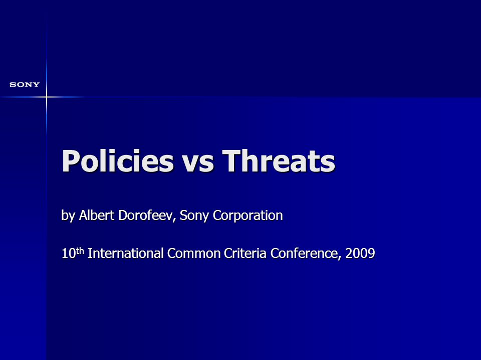 Policies vs Threats by Albert Dorofeev, Sony Corporation 10 th International Common Criteria Conference, 2009