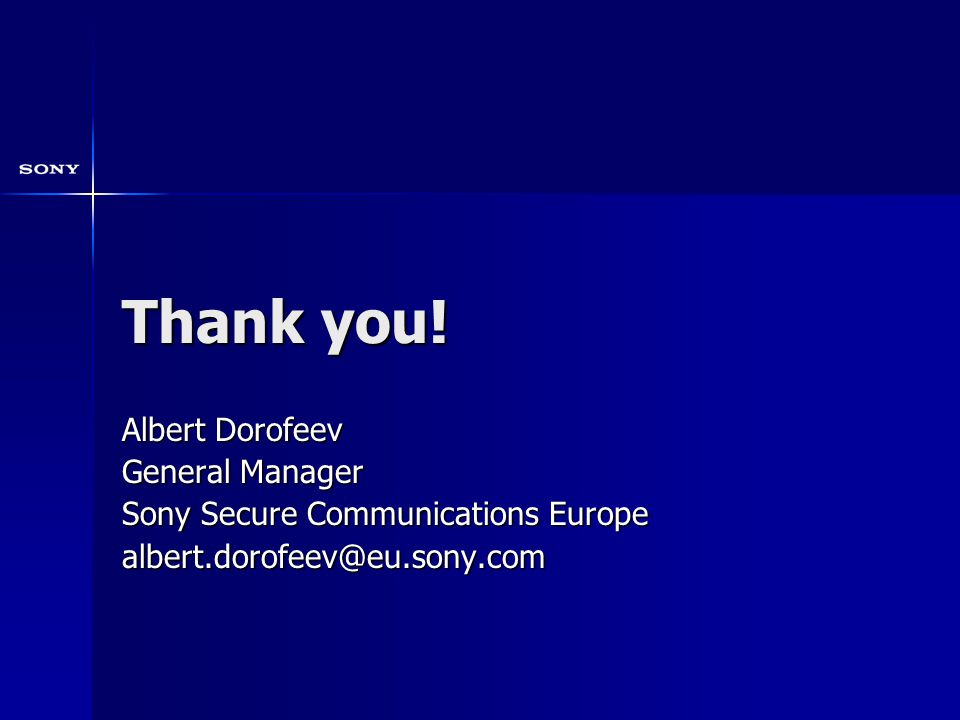Thank you! Albert Dorofeev General Manager Sony Secure Communications Europe albert.dorofeev@eu.sony.com