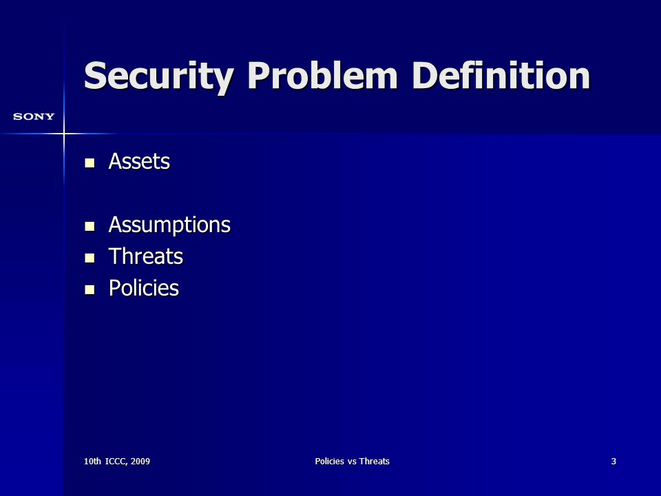 10th ICCC, 2009Policies vs Threats3 Security Problem Definition Assets Assets Assumptions Assumptions Threats Threats Policies Policies