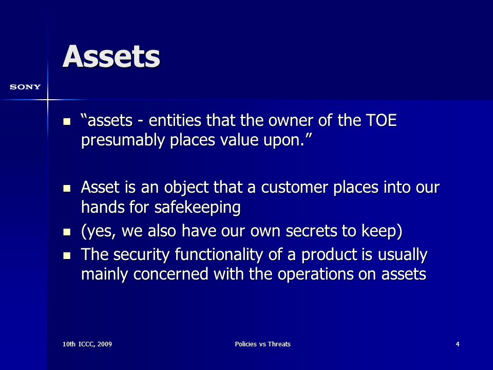 10th ICCC, 2009Policies vs Threats4 Assets assets - entities that the owner of the TOE presumably places value upon. assets - entities that the owner of the TOE presumably places value upon. Asset is an object that a customer places into our hands for safekeeping Asset is an object that a customer places into our hands for safekeeping (yes, we also have our own secrets to keep) (yes, we also have our own secrets to keep) The security functionality of a product is usually mainly concerned with the operations on assets The security functionality of a product is usually mainly concerned with the operations on assets