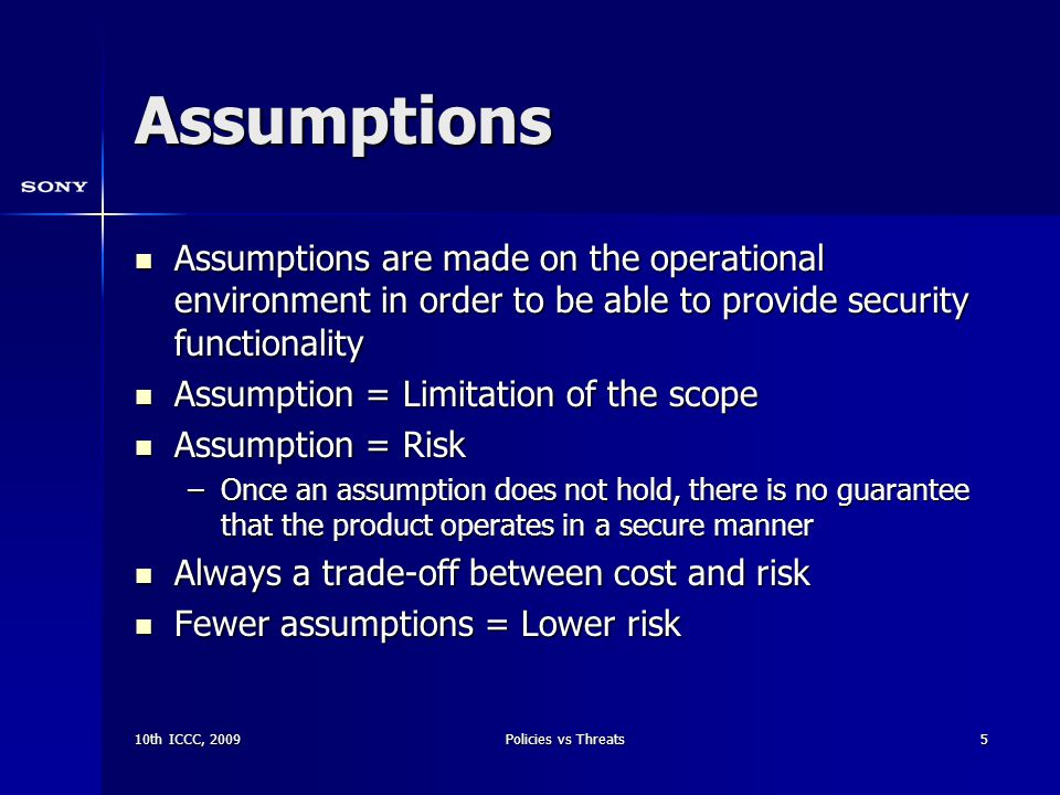 10th ICCC, 2009Policies vs Threats5 Assumptions Assumptions are made on the operational environment in order to be able to provide security functionality Assumptions are made on the operational environment in order to be able to provide security functionality Assumption = Limitation of the scope Assumption = Limitation of the scope Assumption = Risk Assumption = Risk –Once an assumption does not hold, there is no guarantee that the product operates in a secure manner Always a trade-off between cost and risk Always a trade-off between cost and risk Fewer assumptions = Lower risk Fewer assumptions = Lower risk