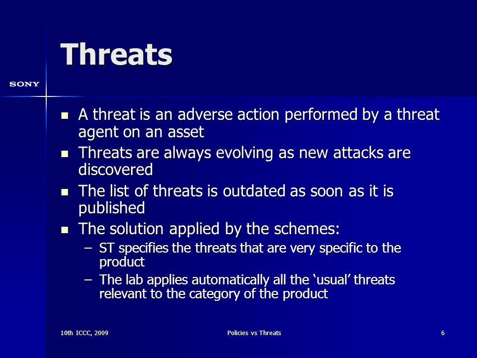 10th ICCC, 2009Policies vs Threats6 Threats A threat is an adverse action performed by a threat agent on an asset A threat is an adverse action performed by a threat agent on an asset Threats are always evolving as new attacks are discovered Threats are always evolving as new attacks are discovered The list of threats is outdated as soon as it is published The list of threats is outdated as soon as it is published The solution applied by the schemes: The solution applied by the schemes: –ST specifies the threats that are very specific to the product –The lab applies automatically all the 'usual' threats relevant to the category of the product