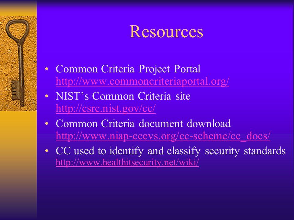 Resources Common Criteria Project Portal http://www.commoncriteriaportal.org/ http://www.commoncriteriaportal.org/ NIST's Common Criteria site http://