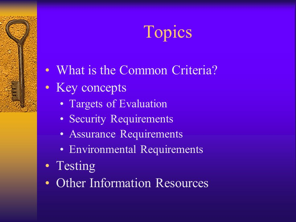 Topics What is the Common Criteria? Key concepts Targets of Evaluation Security Requirements Assurance Requirements Environmental Requirements Testing
