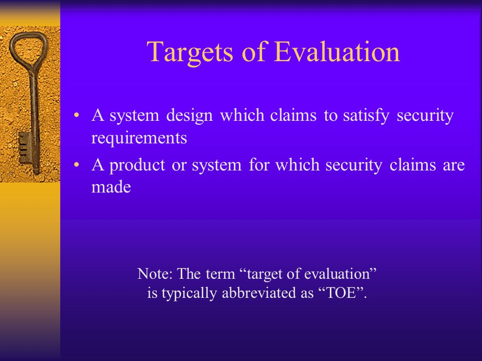 Targets of Evaluation A system design which claims to satisfy security requirements A product or system for which security claims are made Note: The t