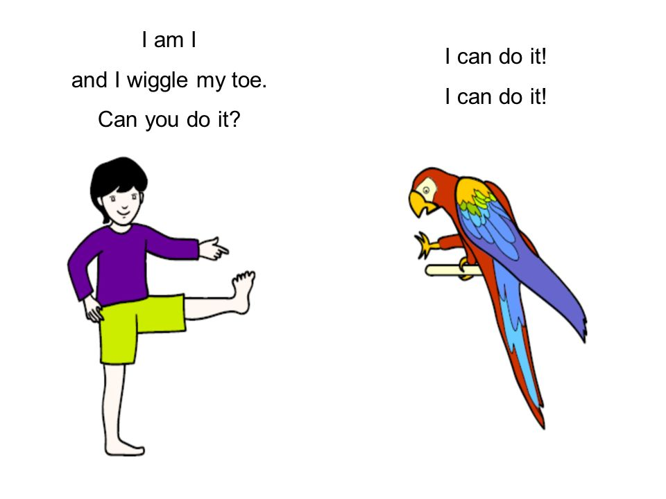 I am I and I wiggle my toe. Can you do it? I can do it!
