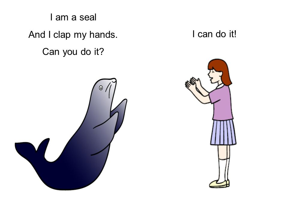 I am a seal And I clap my hands. Can you do it? I can do it!