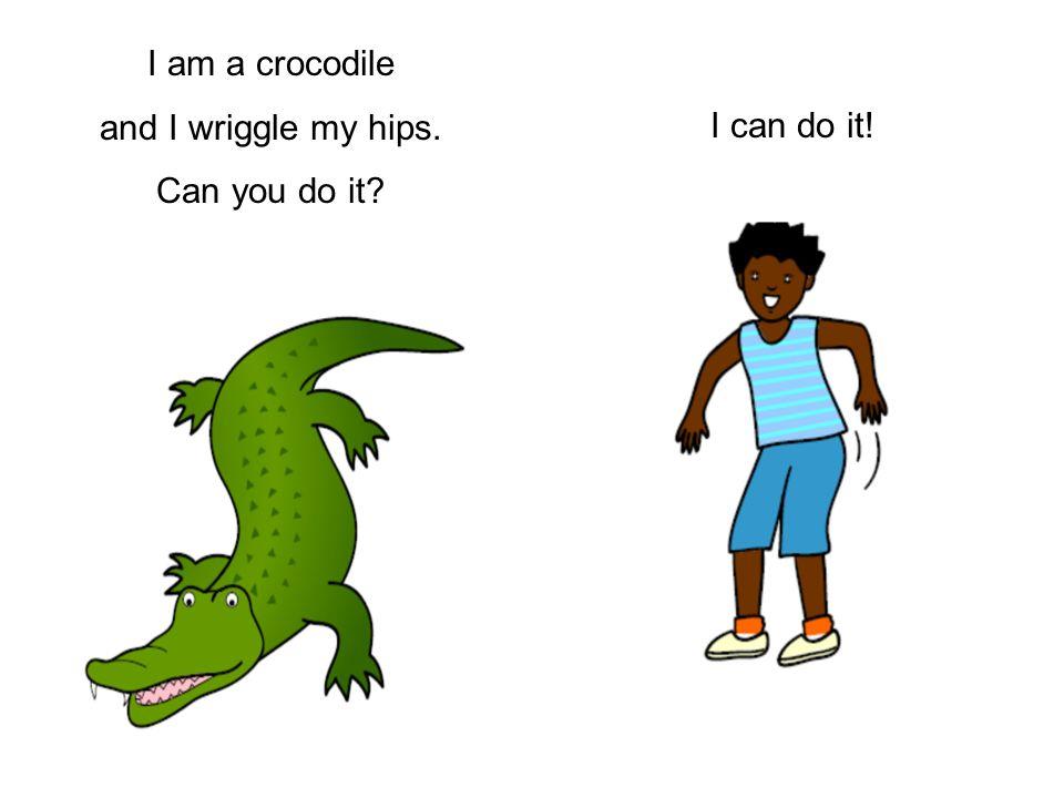 I am a crocodile and I wriggle my hips. Can you do it? I can do it!