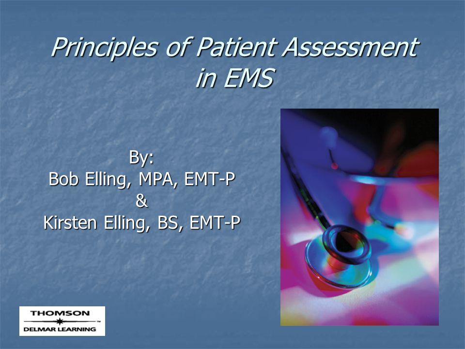 Principles of Patient Assessment in EMS By: Bob Elling, MPA, EMT-P & Kirsten Elling, BS, EMT-P