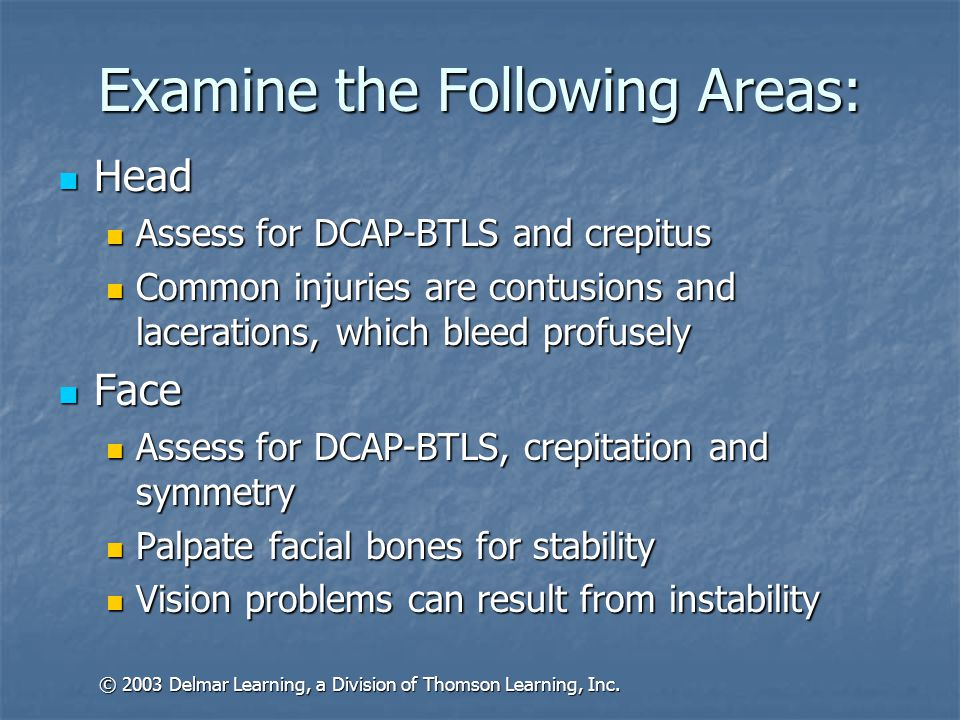 Examine the Following Areas: Head Head Assess for DCAP-BTLS and crepitus Assess for DCAP-BTLS and crepitus Common injuries are contusions and lacerations, which bleed profusely Common injuries are contusions and lacerations, which bleed profusely Face Face Assess for DCAP-BTLS, crepitation and symmetry Assess for DCAP-BTLS, crepitation and symmetry Palpate facial bones for stability Palpate facial bones for stability Vision problems can result from instability Vision problems can result from instability © 2003 Delmar Learning, a Division of Thomson Learning, Inc.
