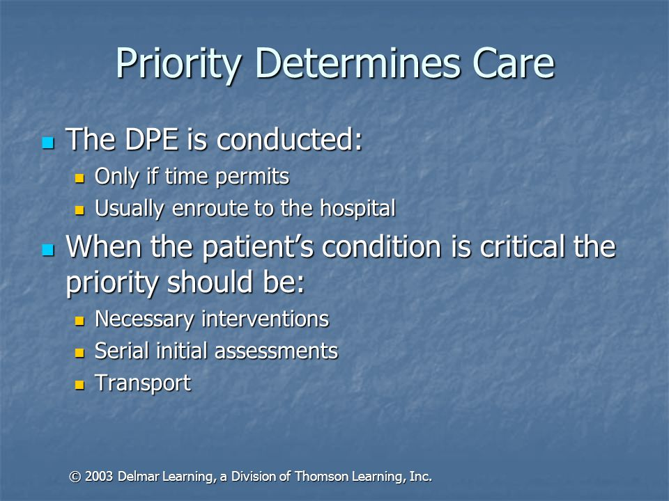 Priority Determines Care The DPE is conducted: The DPE is conducted: Only if time permits Only if time permits Usually enroute to the hospital Usually enroute to the hospital When the patient's condition is critical the priority should be: When the patient's condition is critical the priority should be: Necessary interventions Necessary interventions Serial initial assessments Serial initial assessments Transport Transport © 2003 Delmar Learning, a Division of Thomson Learning, Inc.