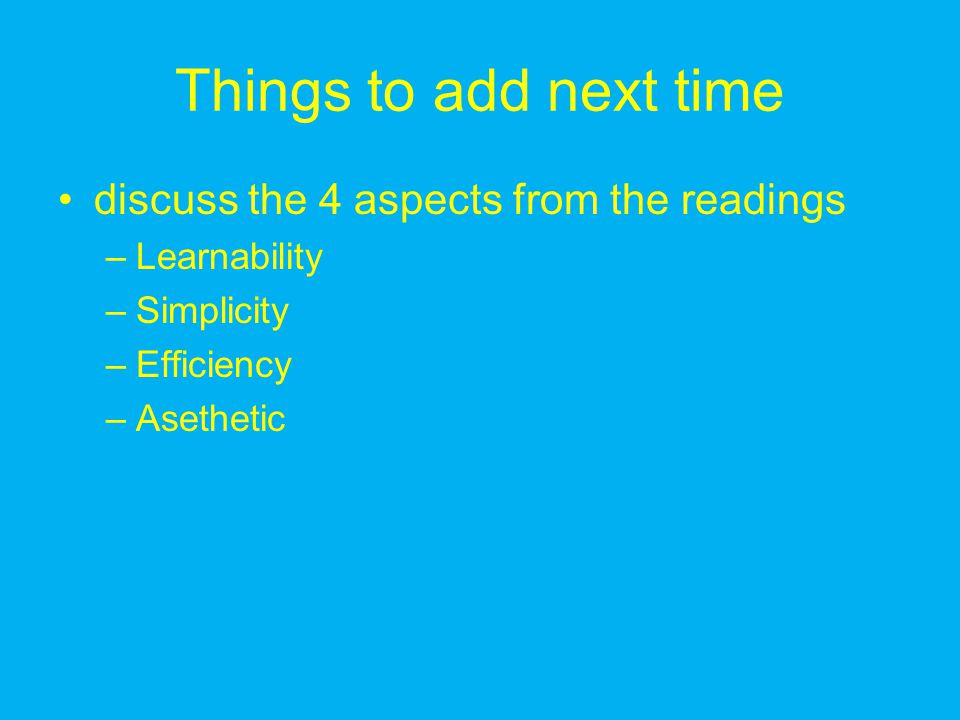 Things to add next time discuss the 4 aspects from the readings –Learnability –Simplicity –Efficiency –Asethetic
