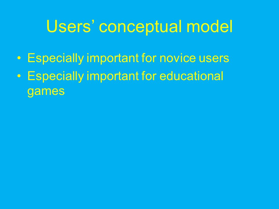 Users' conceptual model Especially important for novice users Especially important for educational games