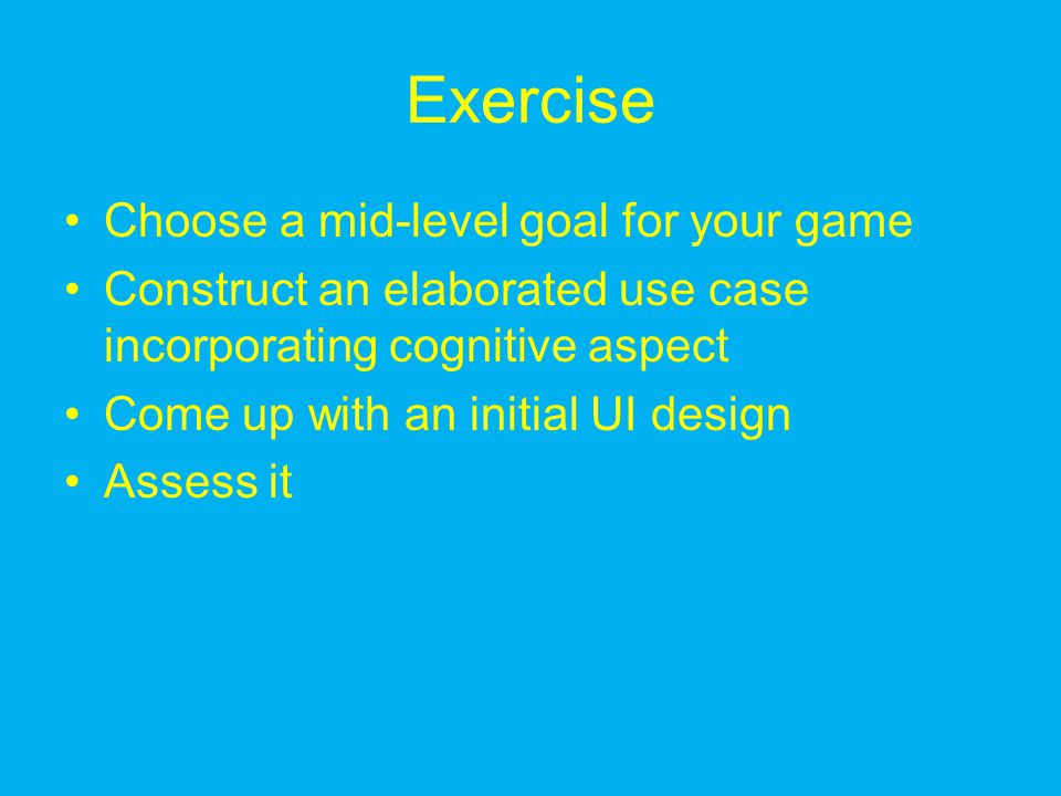 Exercise Choose a mid-level goal for your game Construct an elaborated use case incorporating cognitive aspect Come up with an initial UI design Asses
