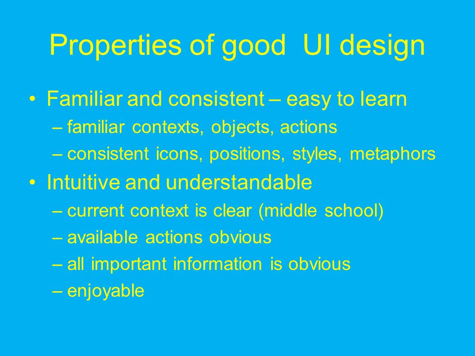 Properties of good UI design Familiar and consistent – easy to learn –familiar contexts, objects, actions –consistent icons, positions, styles, metaphors Intuitive and understandable –current context is clear (middle school) –available actions obvious –all important information is obvious –enjoyable