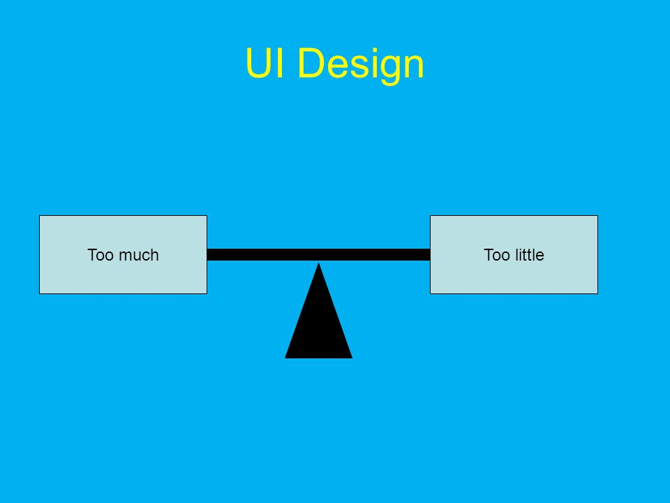 UI Design Too muchToo little