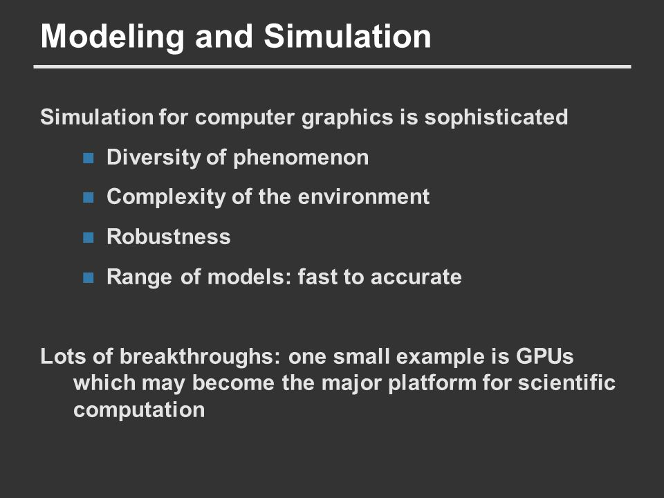 Modeling and Simulation Simulation for computer graphics is sophisticated Diversity of phenomenon Complexity of the environment Robustness Range of mo