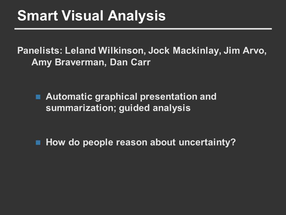 Smart Visual Analysis Panelists: Leland Wilkinson, Jock Mackinlay, Jim Arvo, Amy Braverman, Dan Carr Automatic graphical presentation and summarization; guided analysis How do people reason about uncertainty?
