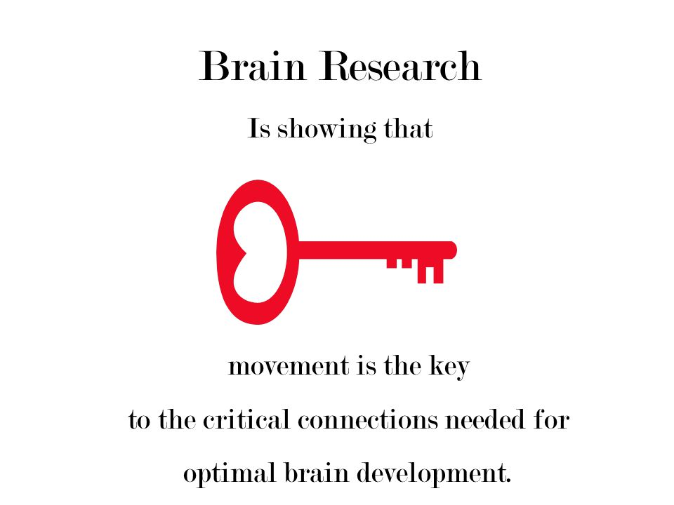 Brain Research Is showing that movement is the key to the critical connections needed for optimal brain development.