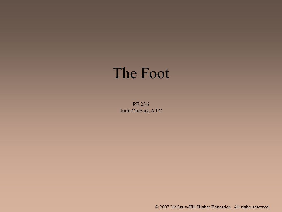 © 2007 McGraw-Hill Higher Education. All rights reserved. The Foot PE 236 Juan Cuevas, ATC