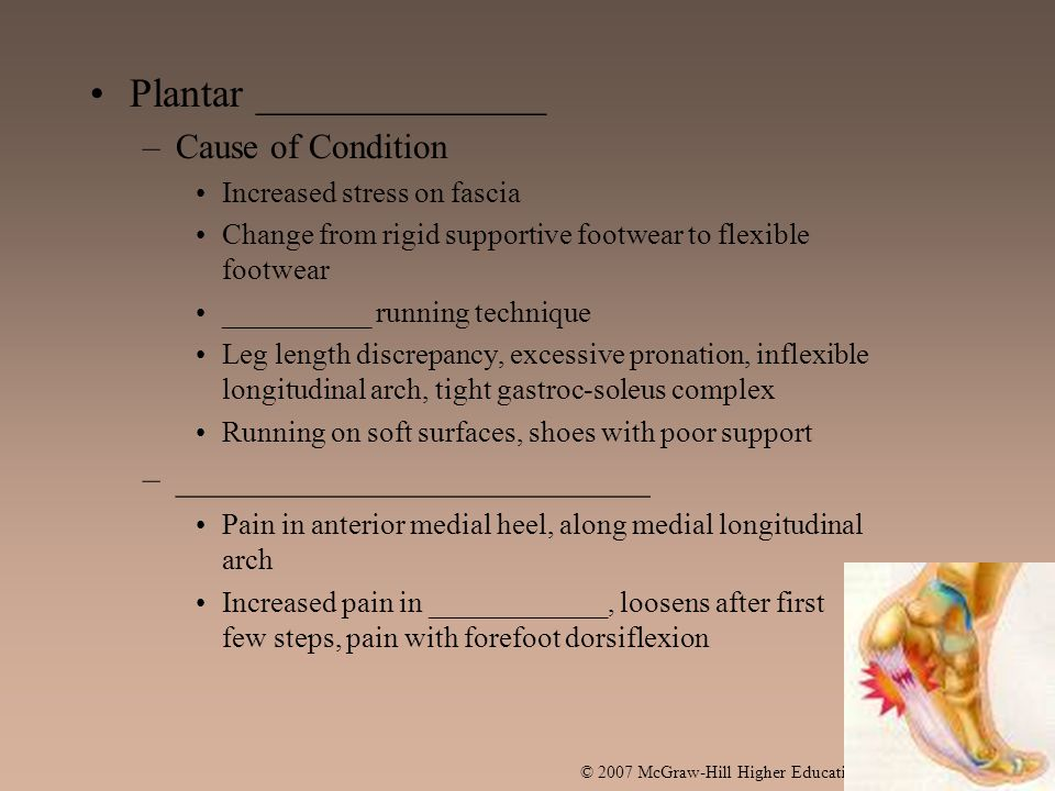 Plantar ______________ –Cause of Condition Increased stress on fascia Change from rigid supportive footwear to flexible footwear __________ running technique Leg length discrepancy, excessive pronation, inflexible longitudinal arch, tight gastroc-soleus complex Running on soft surfaces, shoes with poor support –___________________________ Pain in anterior medial heel, along medial longitudinal arch Increased pain in ____________, loosens after first few steps, pain with forefoot dorsiflexion