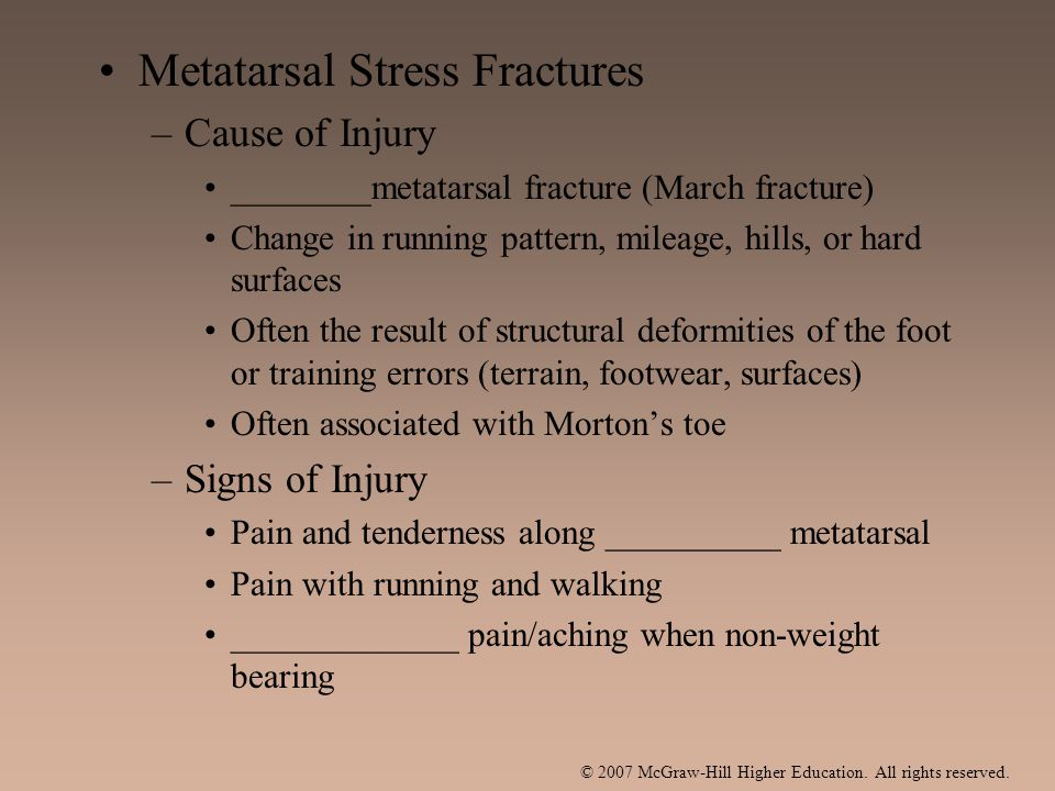 Metatarsal Stress Fractures –Cause of Injury ________metatarsal fracture (March fracture) Change in running pattern, mileage, hills, or hard surfaces Often the result of structural deformities of the foot or training errors (terrain, footwear, surfaces) Often associated with Morton's toe –Signs of Injury Pain and tenderness along __________ metatarsal Pain with running and walking _____________ pain/aching when non-weight bearing