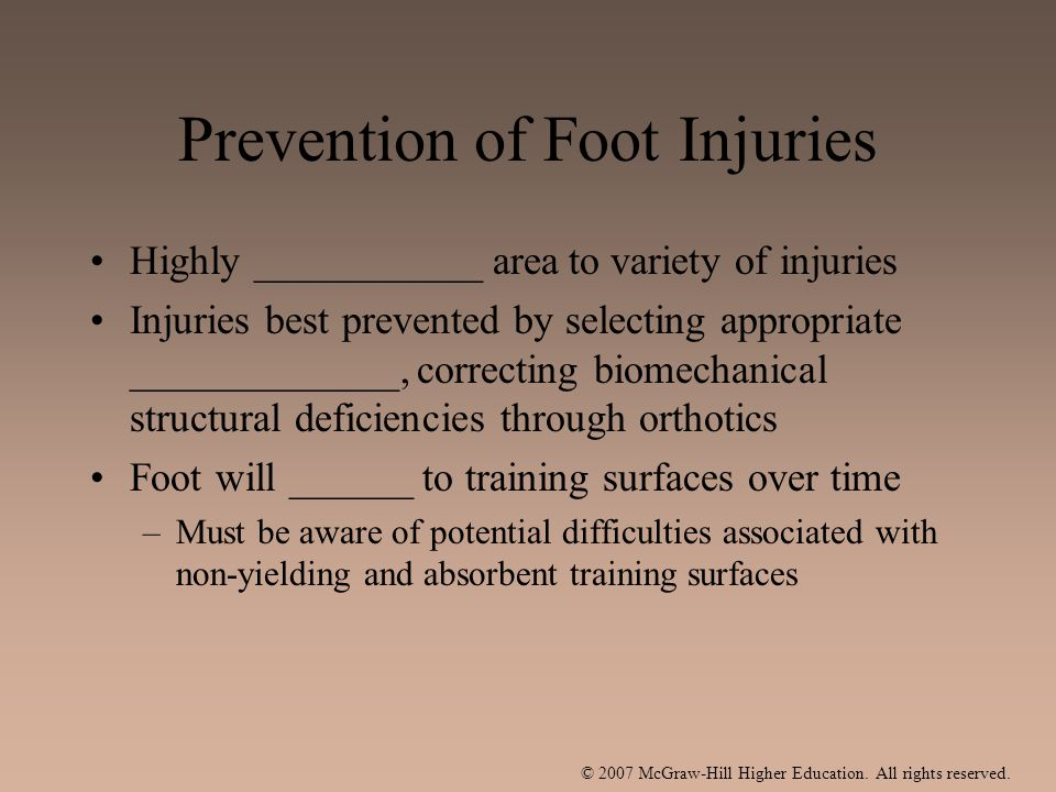 Prevention of Foot Injuries Highly ___________ area to variety of injuries Injuries best prevented by selecting appropriate _____________, correcting biomechanical structural deficiencies through orthotics Foot will ______ to training surfaces over time –Must be aware of potential difficulties associated with non-yielding and absorbent training surfaces
