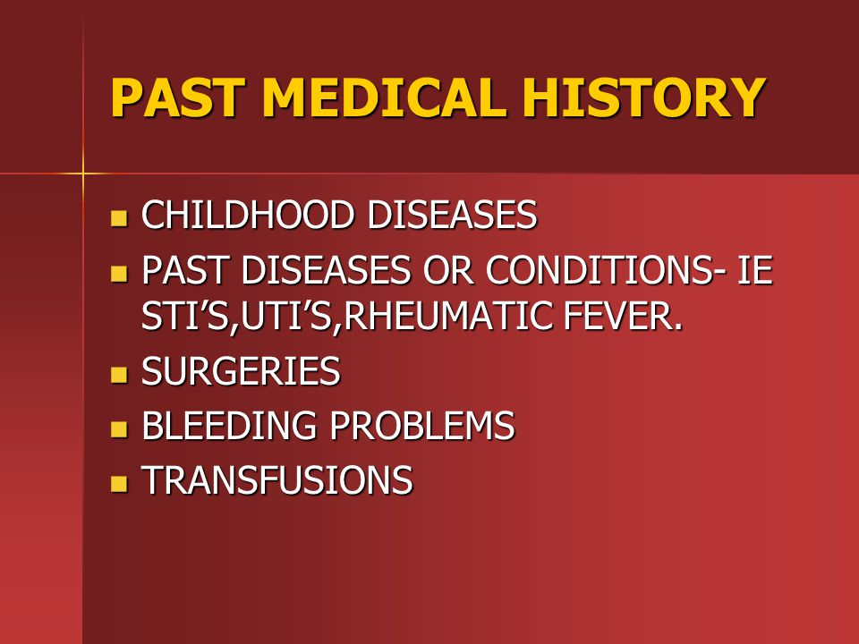 PAST MEDICAL HISTORY CHILDHOOD DISEASES CHILDHOOD DISEASES PAST DISEASES OR CONDITIONS- IE STI'S,UTI'S,RHEUMATIC FEVER.