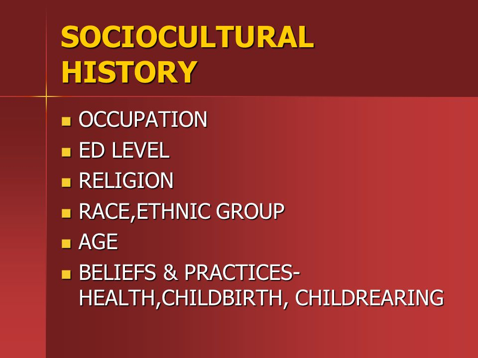 SOCIOCULTURAL HISTORY OCCUPATION OCCUPATION ED LEVEL ED LEVEL RELIGION RELIGION RACE,ETHNIC GROUP RACE,ETHNIC GROUP AGE AGE BELIEFS & PRACTICES- HEALTH,CHILDBIRTH, CHILDREARING BELIEFS & PRACTICES- HEALTH,CHILDBIRTH, CHILDREARING