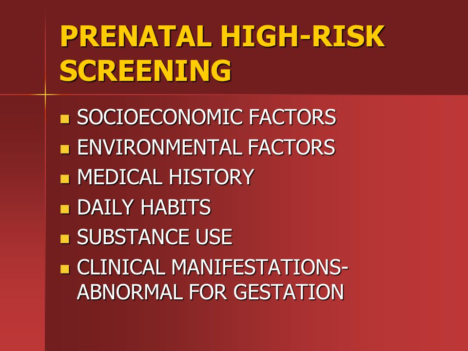 PRENATAL HIGH-RISK SCREENING SOCIOECONOMIC FACTORS SOCIOECONOMIC FACTORS ENVIRONMENTAL FACTORS ENVIRONMENTAL FACTORS MEDICAL HISTORY MEDICAL HISTORY DAILY HABITS DAILY HABITS SUBSTANCE USE SUBSTANCE USE CLINICAL MANIFESTATIONS- ABNORMAL FOR GESTATION CLINICAL MANIFESTATIONS- ABNORMAL FOR GESTATION