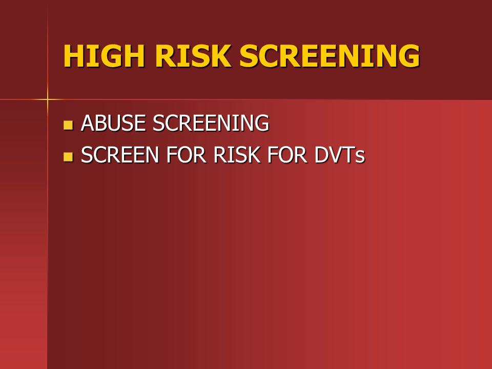 HIGH RISK SCREENING ABUSE SCREENING ABUSE SCREENING SCREEN FOR RISK FOR DVTs SCREEN FOR RISK FOR DVTs