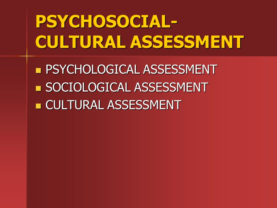 PSYCHOSOCIAL- CULTURAL ASSESSMENT PSYCHOLOGICAL ASSESSMENT PSYCHOLOGICAL ASSESSMENT SOCIOLOGICAL ASSESSMENT SOCIOLOGICAL ASSESSMENT CULTURAL ASSESSMENT CULTURAL ASSESSMENT