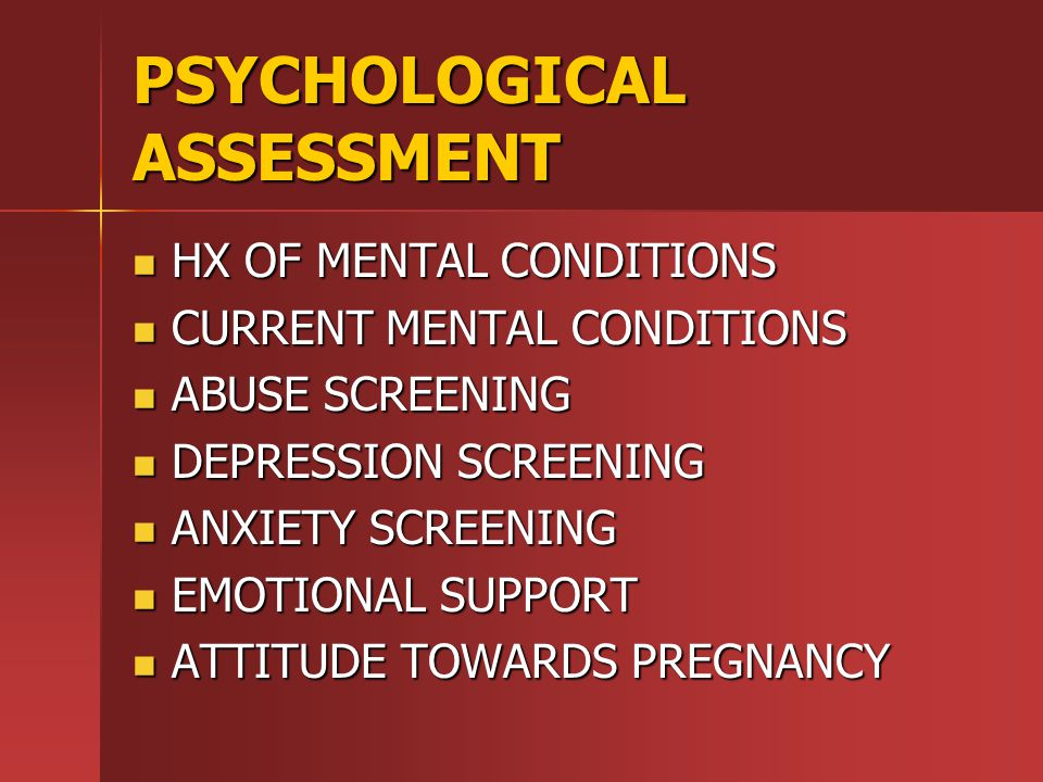 PSYCHOLOGICAL ASSESSMENT HX OF MENTAL CONDITIONS HX OF MENTAL CONDITIONS CURRENT MENTAL CONDITIONS CURRENT MENTAL CONDITIONS ABUSE SCREENING ABUSE SCREENING DEPRESSION SCREENING DEPRESSION SCREENING ANXIETY SCREENING ANXIETY SCREENING EMOTIONAL SUPPORT EMOTIONAL SUPPORT ATTITUDE TOWARDS PREGNANCY ATTITUDE TOWARDS PREGNANCY
