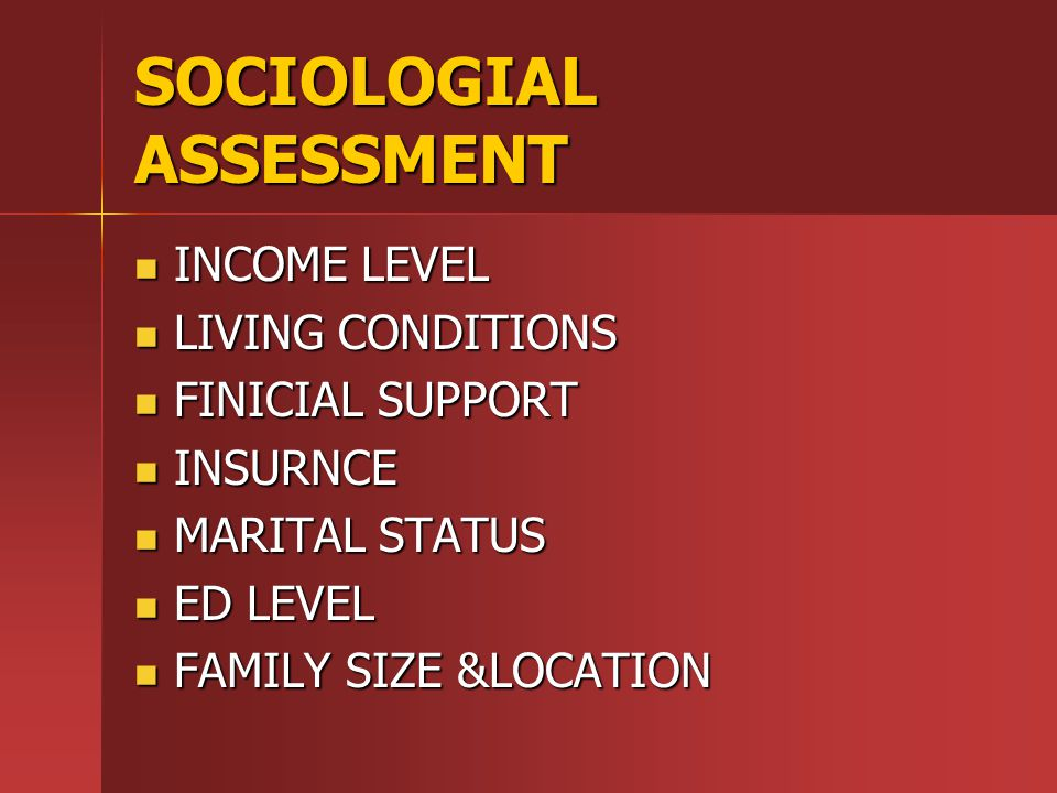 SOCIOLOGIAL ASSESSMENT INCOME LEVEL INCOME LEVEL LIVING CONDITIONS LIVING CONDITIONS FINICIAL SUPPORT FINICIAL SUPPORT INSURNCE INSURNCE MARITAL STATUS MARITAL STATUS ED LEVEL ED LEVEL FAMILY SIZE &LOCATION FAMILY SIZE &LOCATION
