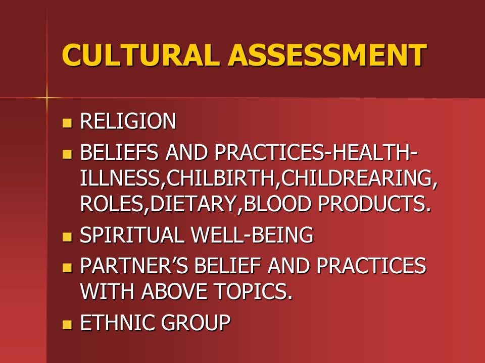 CULTURAL ASSESSMENT RELIGION RELIGION BELIEFS AND PRACTICES-HEALTH- ILLNESS,CHILBIRTH,CHILDREARING, ROLES,DIETARY,BLOOD PRODUCTS.