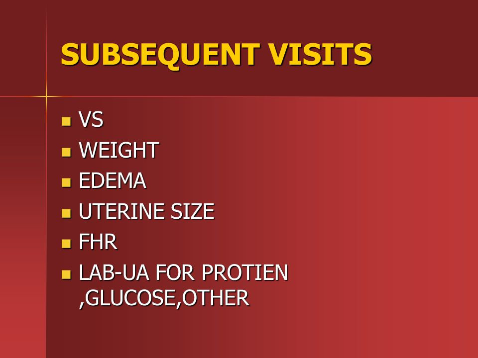SUBSEQUENT VISITS VS VS WEIGHT WEIGHT EDEMA EDEMA UTERINE SIZE UTERINE SIZE FHR FHR LAB-UA FOR PROTIEN,GLUCOSE,OTHER LAB-UA FOR PROTIEN,GLUCOSE,OTHER