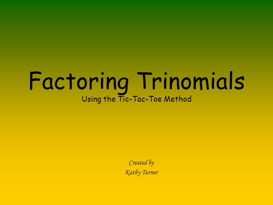 Factoring Trinomials Using the Tic-Tac-Toe Method Created by Kathy Turner